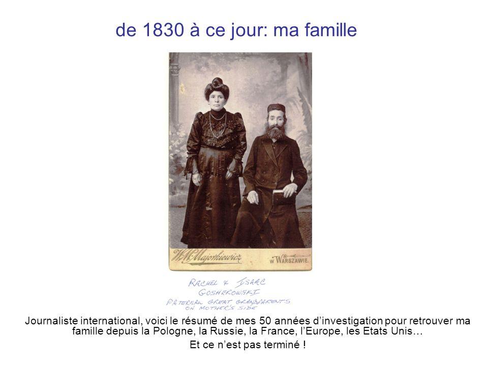 de 1830 à ce jour: ma famille Journaliste international, voici le résumé de mes 50 années dinvestigation pour retrouver ma famille depuis la Pologne, la Russie, la France, lEurope, les Etats Unis… Et ce nest pas terminé !