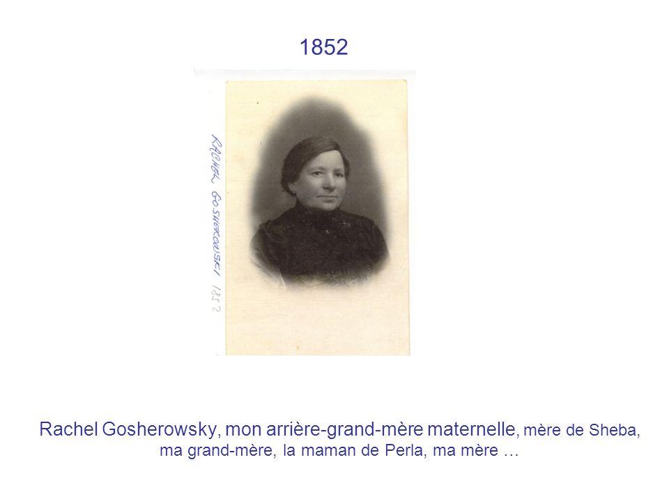1852 Rachel Gosherowsky, mon arrière-grand-mère maternelle, mère de Sheba, ma grand-mère, la maman de Perla, ma mère …