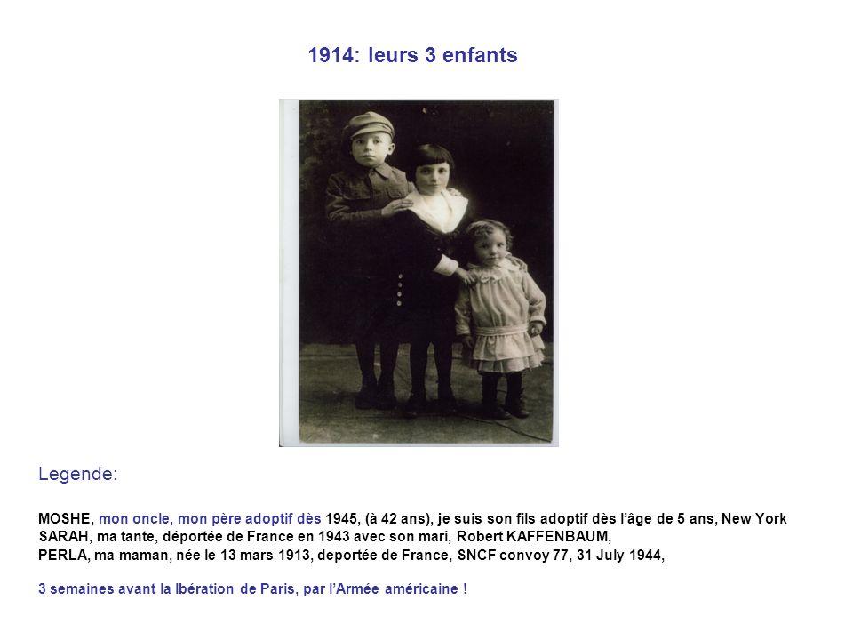 1914: leurs 3 enfants Legende: MOSHE, mon oncle, mon père adoptif dès 1945, (à 42 ans), je suis son fils adoptif dès lâge de 5 ans, New York SARAH, ma tante, déportée de France en 1943 avec son mari, Robert KAFFENBAUM, PERLA, ma maman, née le 13 mars 1913, deportée de France, SNCF convoy 77, 31 July 1944, 3 semaines avant la lbération de Paris, par lArmée américaine !