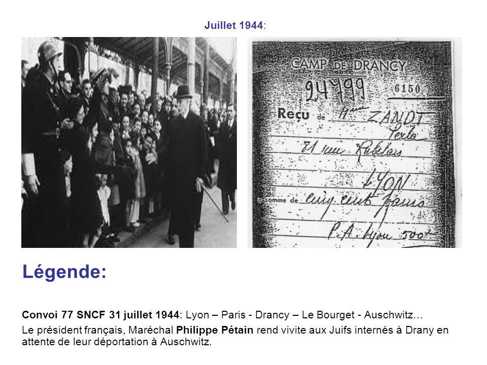 Juillet 1944: Légende: Convoi 77 SNCF 31 juillet 1944: Lyon – Paris - Drancy – Le Bourget - Auschwitz… Le président français, Maréchal Philippe Pétain rend vivite aux Juifs internés à Drany en attente de leur déportation à Auschwitz.