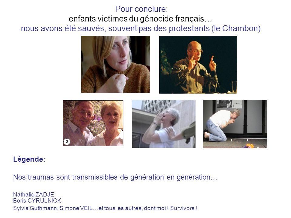Pour conclure: enfants victimes du génocide français… nous avons été sauvés, souvent pas des protestants (le Chambon) Légende: Nos traumas sont transmissibles de génération en génération… Nathalie ZADJE.