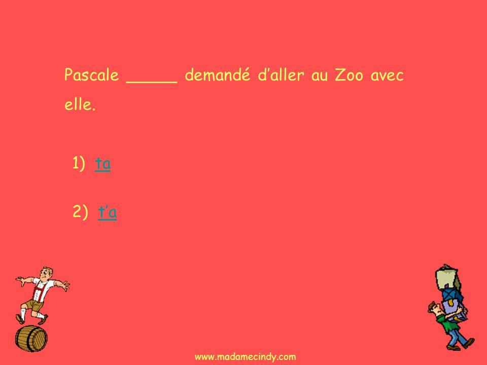1) tata 2) tata Pascale _____ demandé daller au Zoo avec elle. www.madamecindy.com