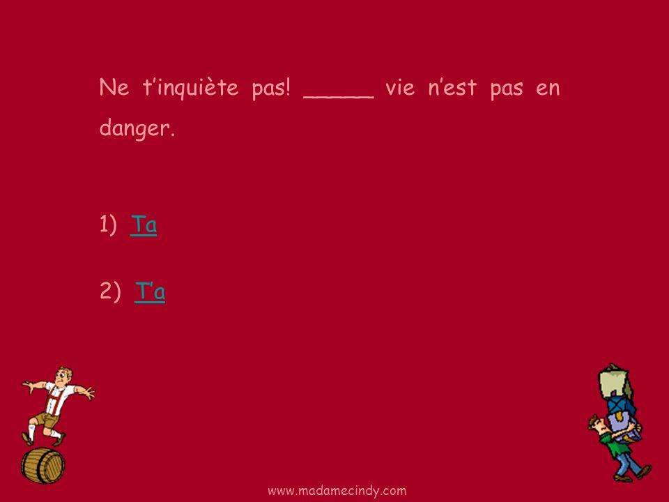 1) TaTa 2) TaTa Ne tinquiète pas! _____ vie nest pas en danger. www.madamecindy.com