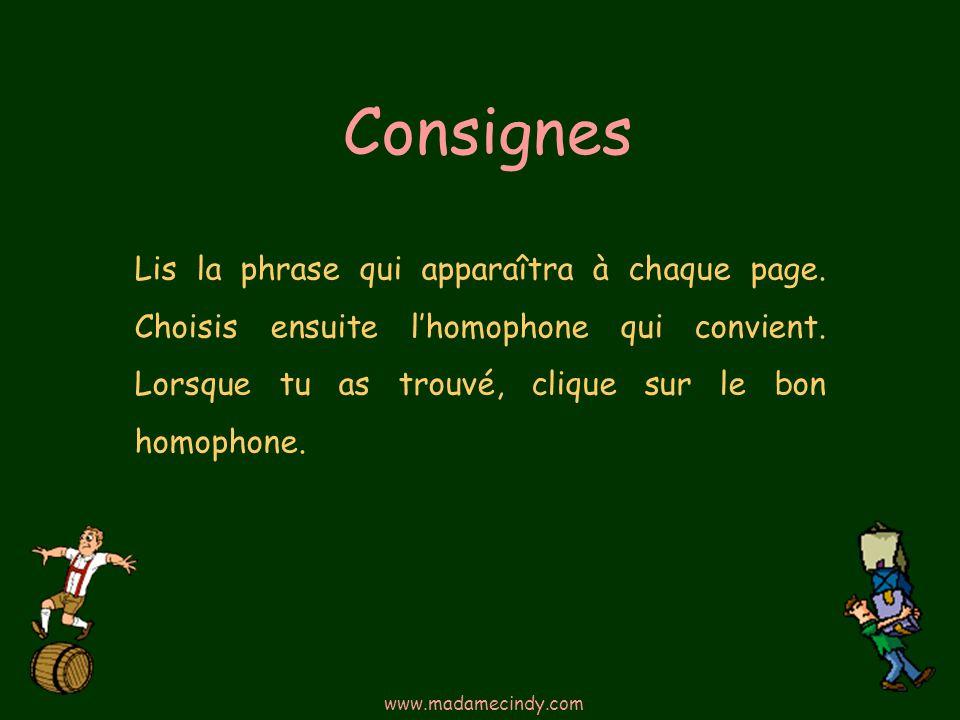 Consignes Lis la phrase qui apparaîtra à chaque page. Choisis ensuite lhomophone qui convient. Lorsque tu as trouvé, clique sur le bon homophone. www.