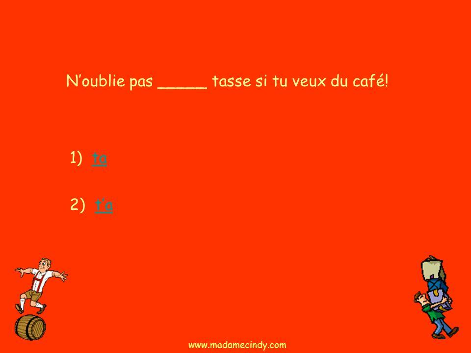 1) tata 2) tata Noublie pas _____ tasse si tu veux du café! www.madamecindy.com