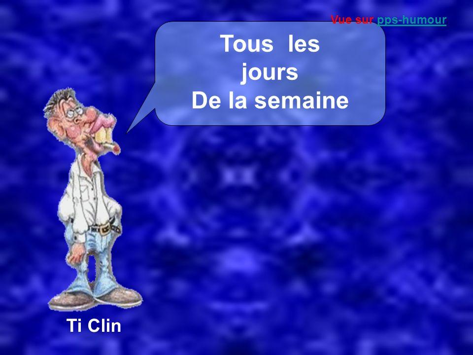 Ti Clin Tous les jours De la semaine Vue sur pps-humourpps-humour