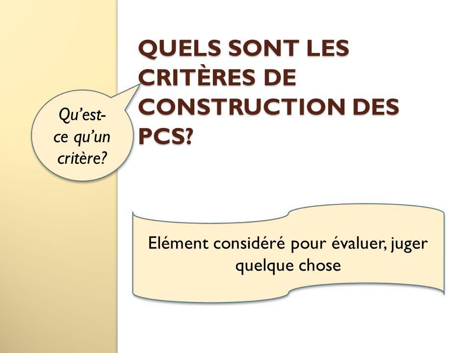 QUELS SONT LES CRITÈRES DE CONSTRUCTION DES PCS? Quest- ce quun critère? Elément considéré pour évaluer, juger quelque chose Elément considéré pour év