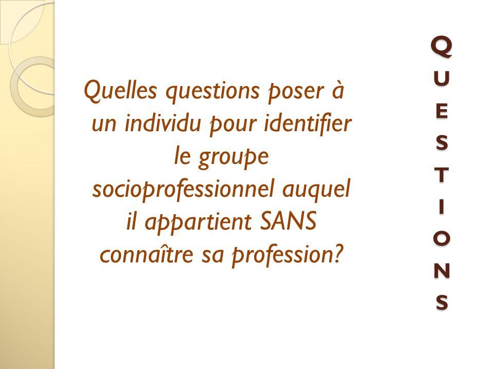 Quelles questions poser à un individu pour identifier le groupe socioprofessionnel auquel il appartient SANS connaître sa profession? QUESTIONSQUESTIO