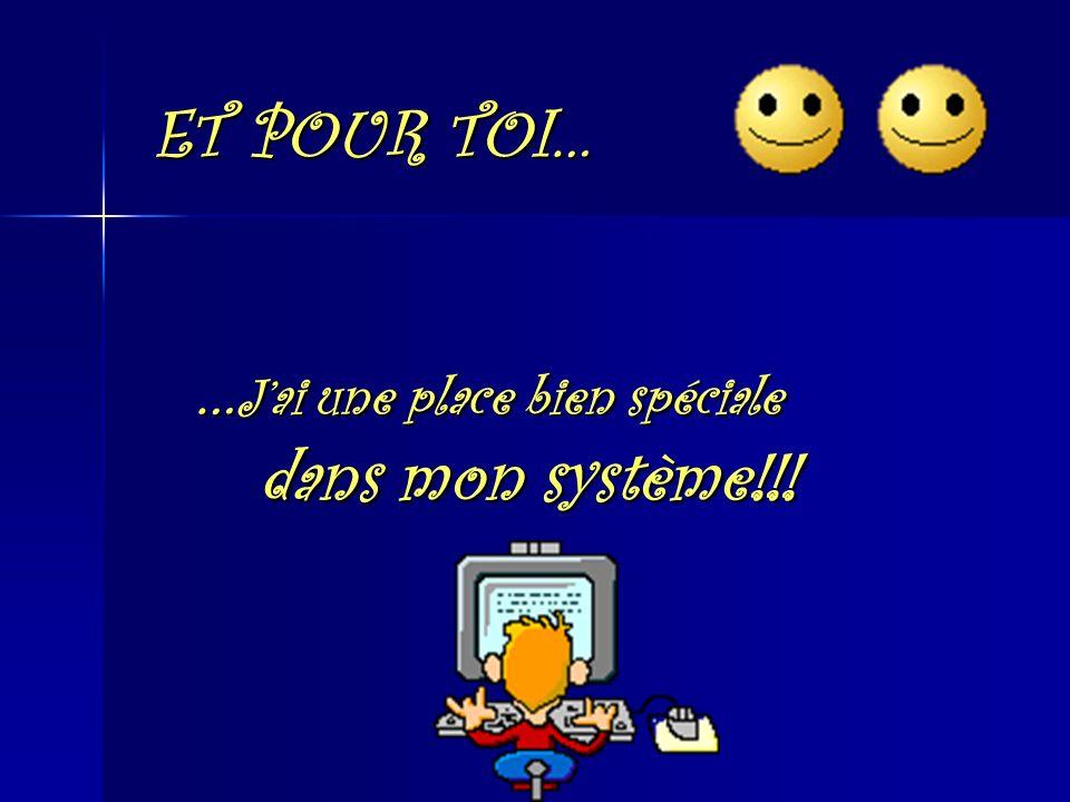 ET POUR TOI… … Jai une place bien spéciale dans mon système!!!