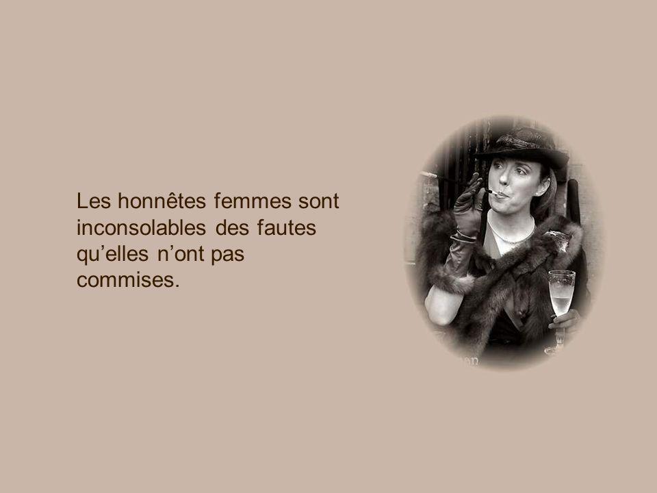 Les honnêtes femmes sont inconsolables des fautes quelles nont pas commises.