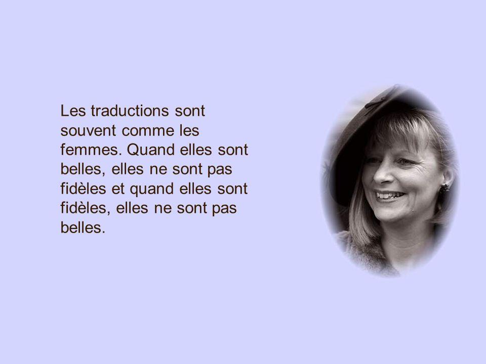 Les traductions sont souvent comme les femmes. Quand elles sont belles, elles ne sont pas fidèles et quand elles sont fidèles, elles ne sont pas belle