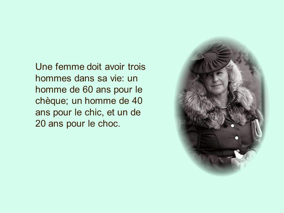 Une femme doit avoir trois hommes dans sa vie: un homme de 60 ans pour le chèque; un homme de 40 ans pour le chic, et un de 20 ans pour le choc.