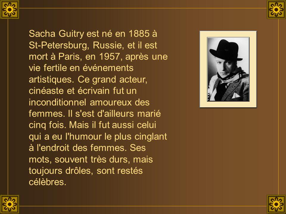 Sacha Guitry est né en 1885 à St-Petersburg, Russie, et il est mort à Paris, en 1957, après une vie fertile en événements artistiques. Ce grand acteur