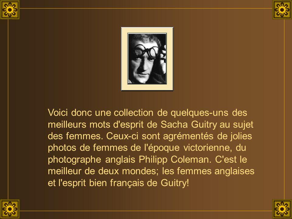 Voici donc une collection de quelques-uns des meilleurs mots d'esprit de Sacha Guitry au sujet des femmes. Ceux-ci sont agrémentés de jolies photos de