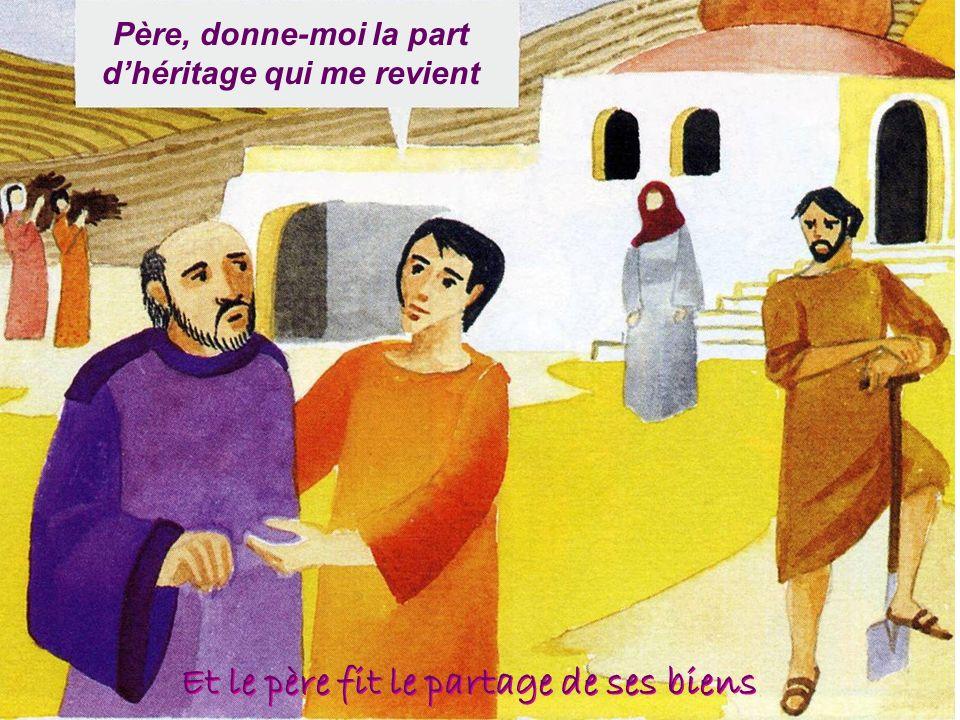 Père, donne-moi la part dhéritage qui me revient Et le père fit le partage de ses biens