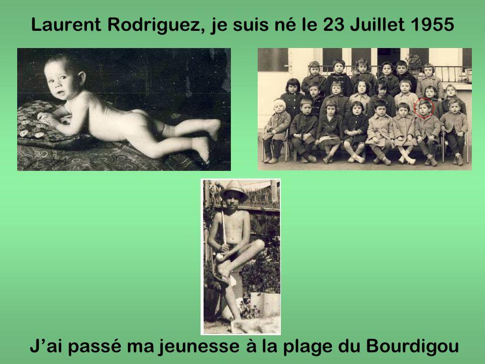 Laurent Rodriguez, je suis né le 23 Juillet 1955 Jai passé ma jeunesse à la plage du Bourdigou