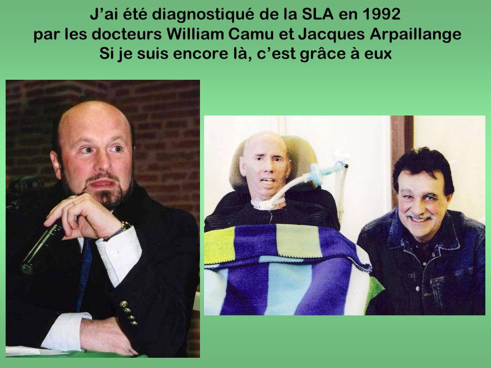 Jai été diagnostiqué de la SLA en 1992 par les docteurs William Camu et Jacques Arpaillange Si je suis encore là, cest grâce à eux