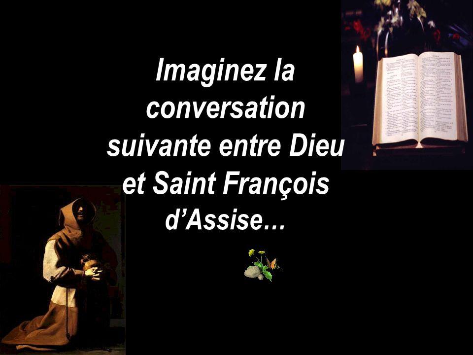 Imaginez la conversation suivante entre Dieu et Saint François dAssise…