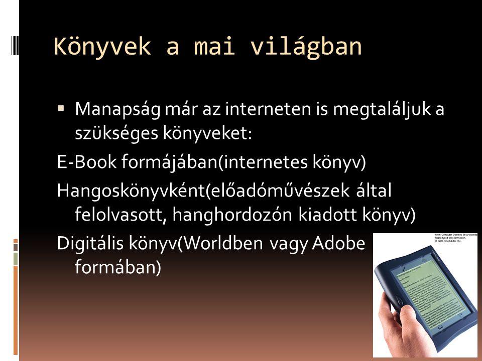 Könyvek a mai világban Manapság már az interneten is megtaláljuk a szükséges könyveket: E-Book formájában(internetes könyv) Hangoskönyvként(előadóművészek által felolvasott, hanghordozón kiadott könyv) Digitális könyv(Worldben vagy Adobe formában)