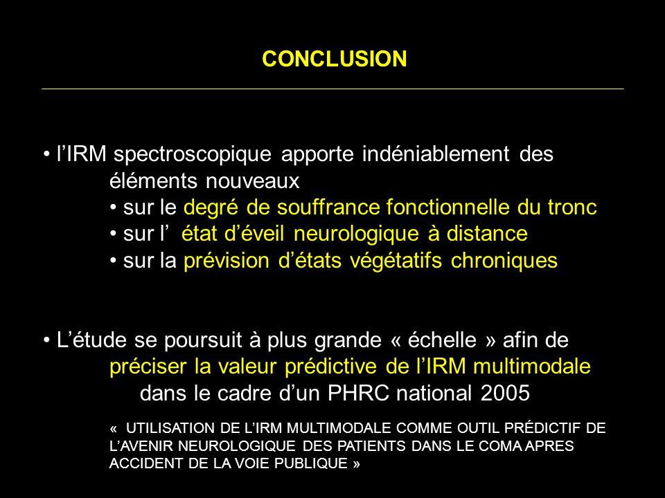 CONCLUSION lIRM spectroscopique apporte indéniablement des éléments nouveaux sur le degré de souffrance fonctionnelle du tronc sur l état déveil neurologique à distance sur la prévision détats végétatifs chroniques Létude se poursuit à plus grande « échelle » afin de préciser la valeur prédictive de lIRM multimodale dans le cadre dun PHRC national 2005 « UTILISATION DE LIRM MULTIMODALE COMME OUTIL PRÉDICTIF DE LAVENIR NEUROLOGIQUE DES PATIENTS DANS LE COMA APRES ACCIDENT DE LA VOIE PUBLIQUE »