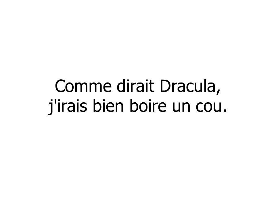 Comme dirait Dracula, j irais bien boire un cou.