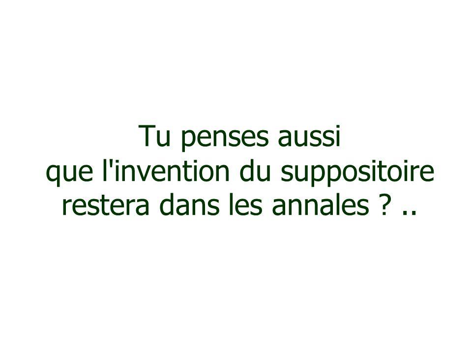 Tu penses aussi que l'invention du suppositoire restera dans les annales ?..