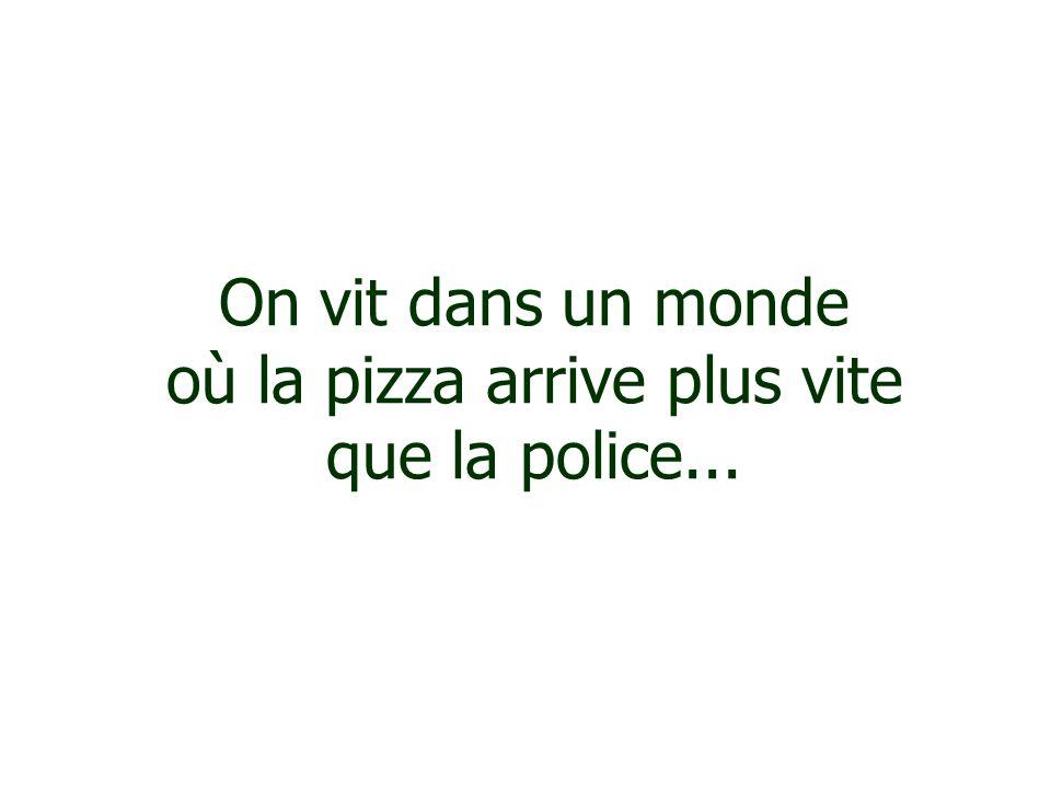 On vit dans un monde où la pizza arrive plus vite que la police...