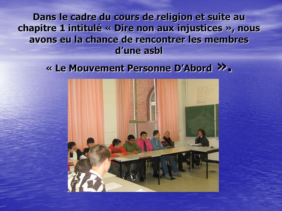 Dans le cadre du cours de religion et suite au chapitre 1 intitulé « Dire non aux injustices », nous avons eu la chance de rencontrer les membres dune asbl « Le Mouvement Personne DAbord ».