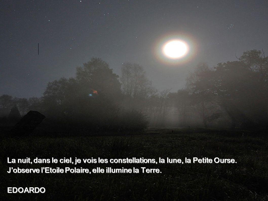La nuit, dans le ciel, je vois les constellations, la lune, la Petite Ourse. Jobserve lEtoile Polaire, elle illumine la Terre. EDOARDO