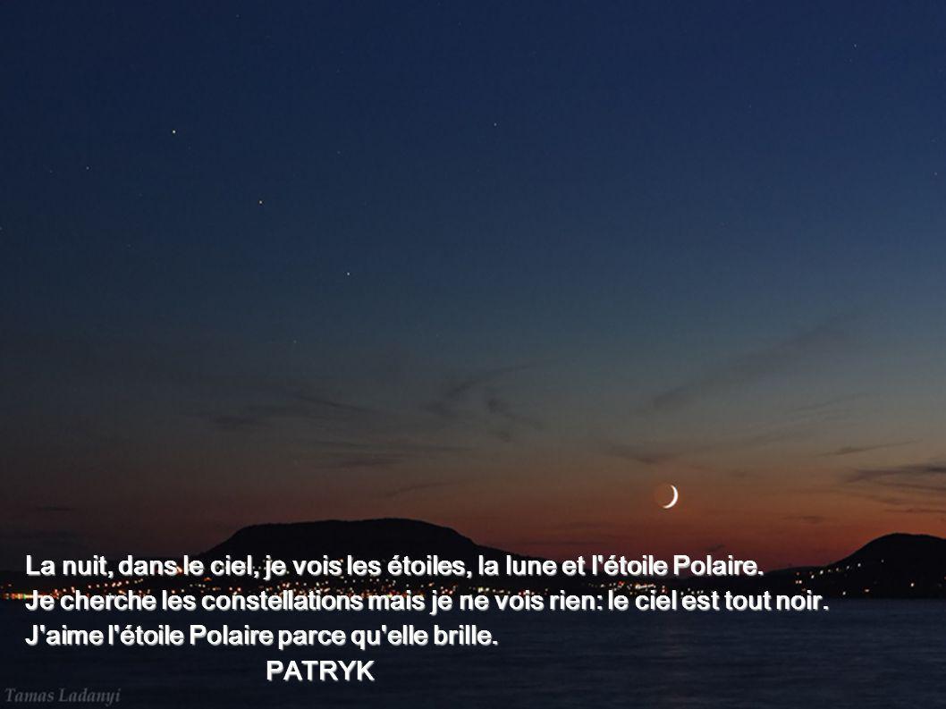 La nuit, dans le ciel, je vois les étoiles, la lune et l'étoile Polaire. Je cherche les constellations mais je ne vois rien: le ciel est tout noir. J'