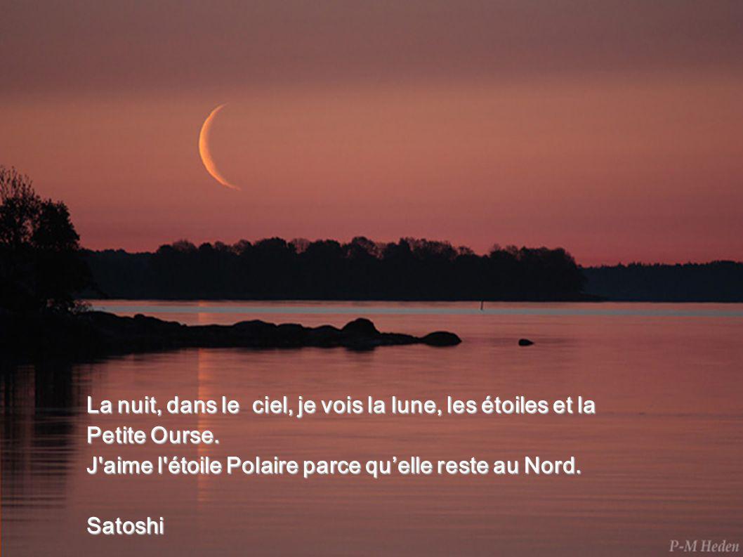 La nuit, dans le ciel, je vois la lune, les étoiles et la Petite Ourse. J'aime l'étoile Polaire parce quelle reste au Nord. Satoshi