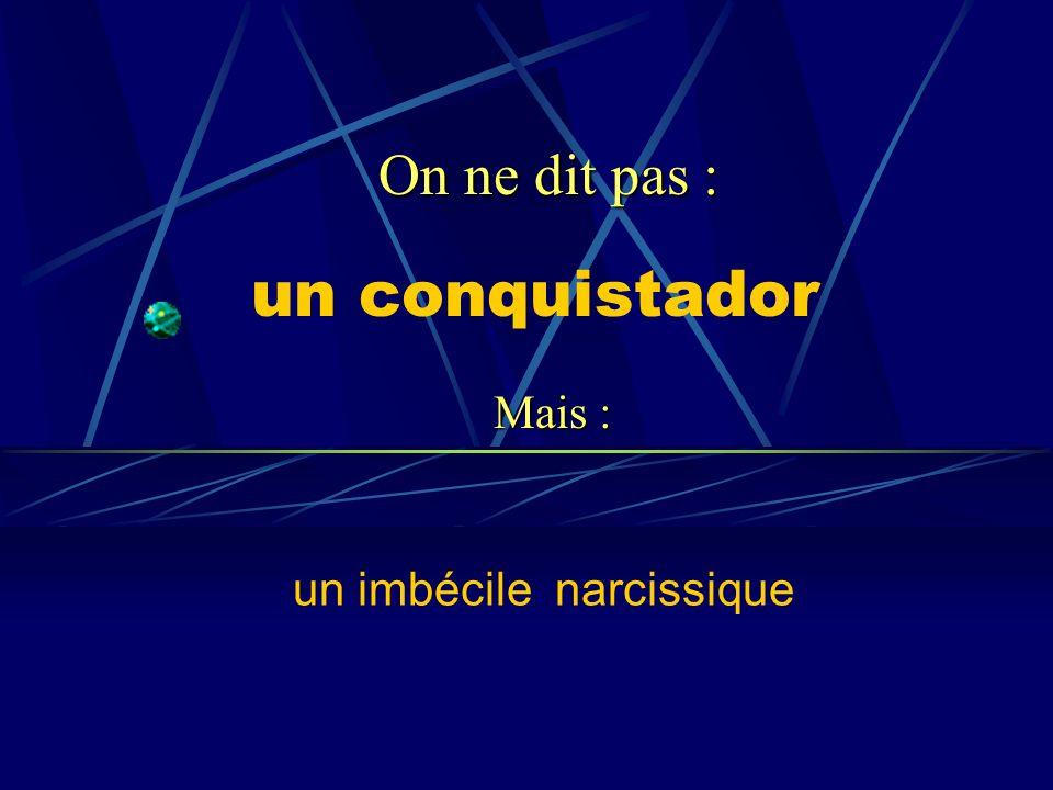 un conquistador un imbécile narcissique On ne dit pas : Mais :