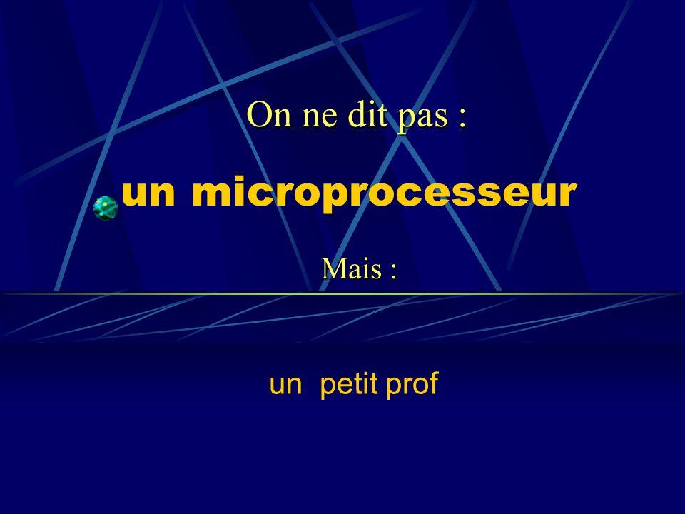 un microprocesseur un petit prof On ne dit pas : Mais :