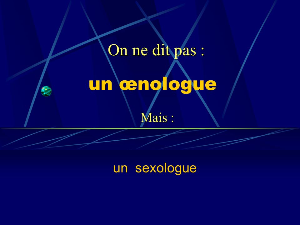 un œnologue un sexologue On ne dit pas : Mais :
