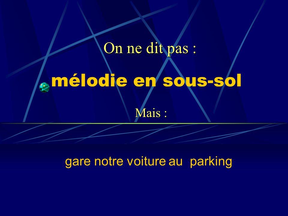 mélodie en sous-sol gare notre voiture au parking On ne dit pas : Mais :
