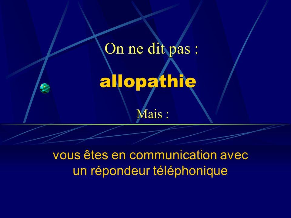 allopathie vous êtes en communication avec un répondeur téléphonique On ne dit pas : Mais :