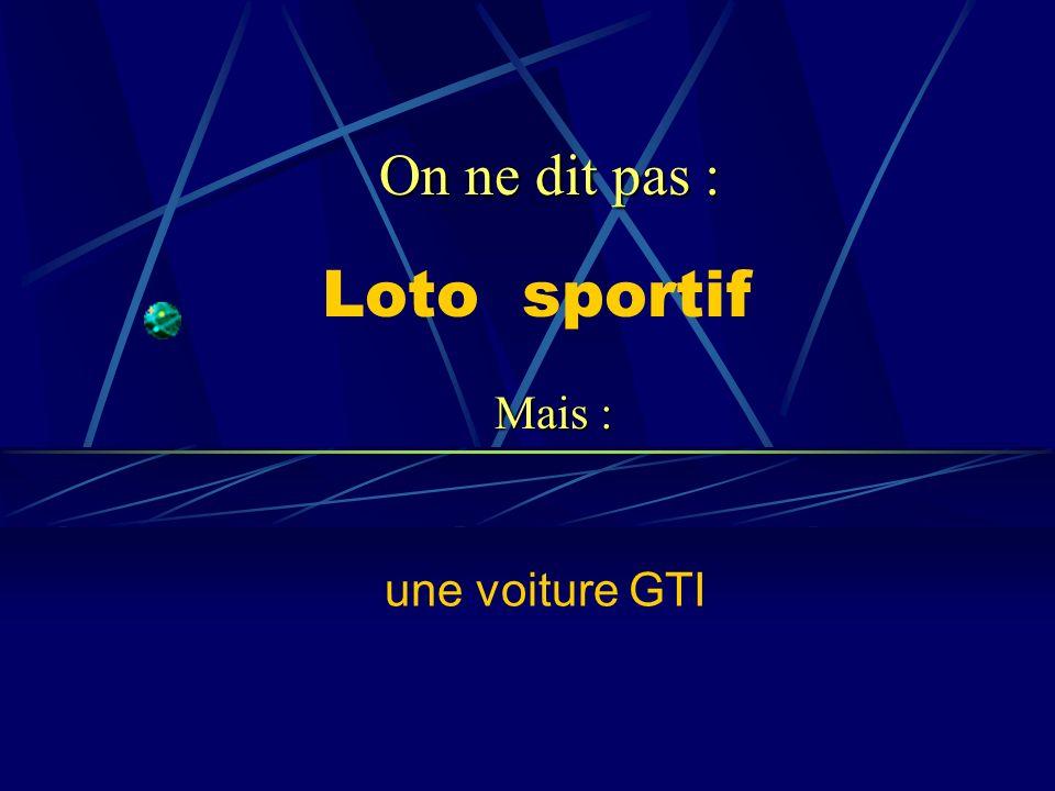 Loto sportif une voiture GTI On ne dit pas : Mais :