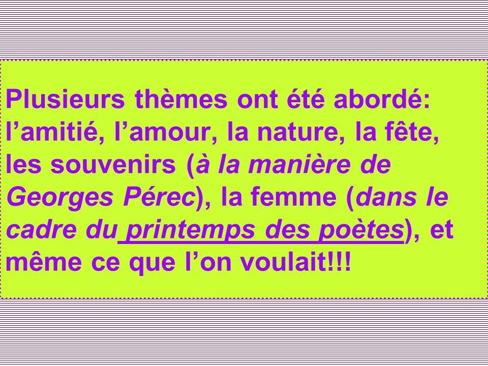 Plusieurs thèmes ont été abordé: lamitié, lamour, la nature, la fête, les souvenirs (à la manière de Georges Pérec), la femme (dans le cadre du printe