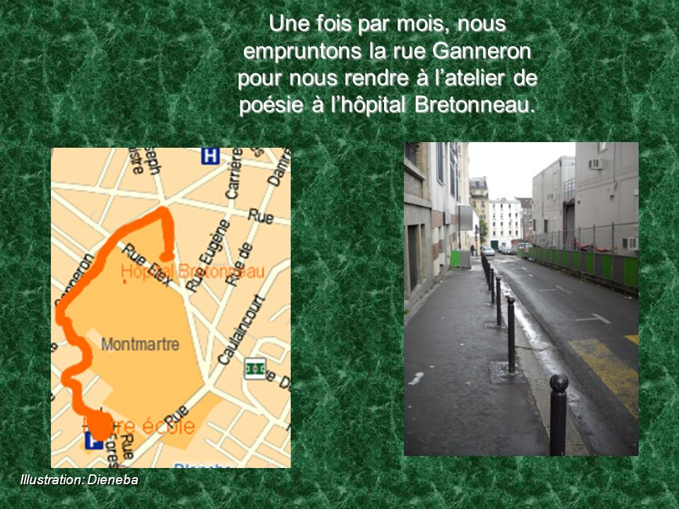 Une fois par mois, nous empruntons la rue Ganneron pour nous rendre à latelier de poésie à lhôpital Bretonneau. Illustration: Dieneba