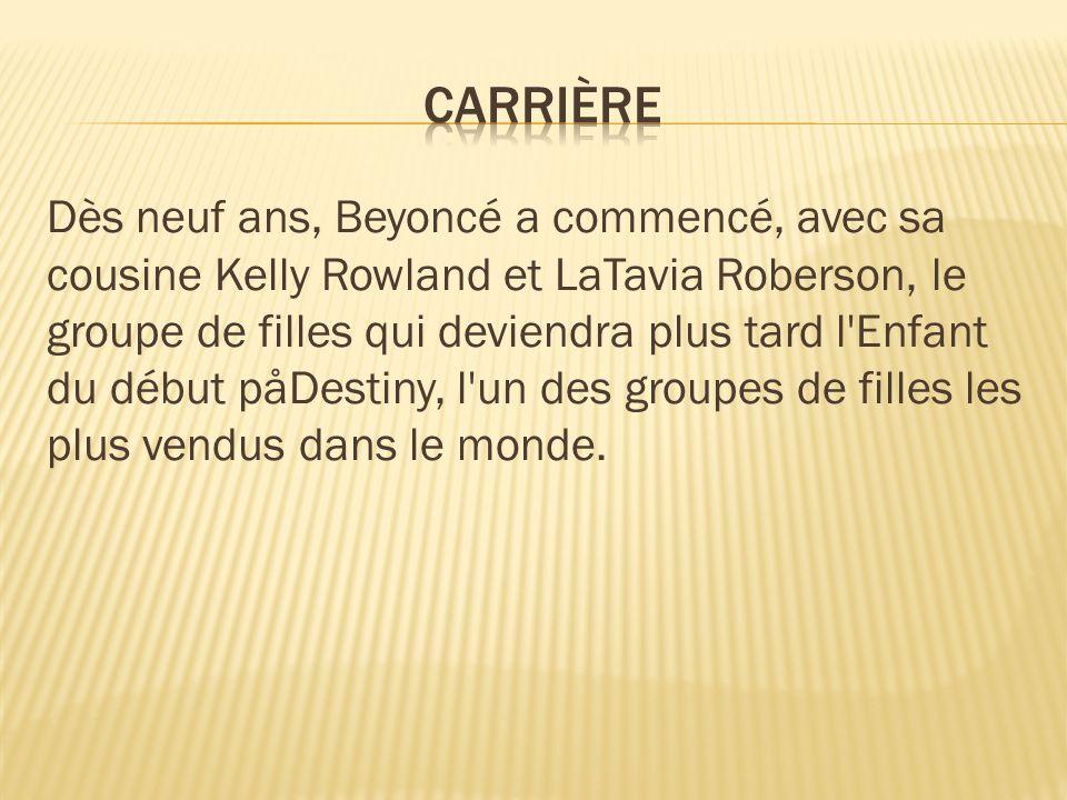 Dès neuf ans, Beyoncé a commencé, avec sa cousine Kelly Rowland et LaTavia Roberson, le groupe de filles qui deviendra plus tard l'Enfant du début påD