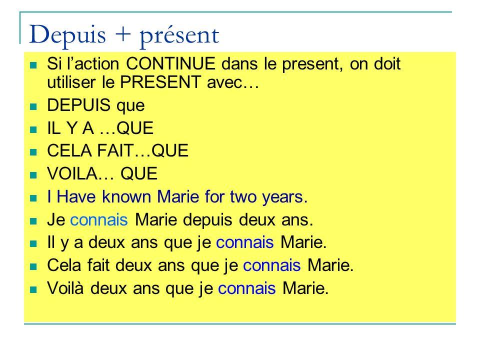 Depuis + présent Si laction CONTINUE dans le present, on doit utiliser le PRESENT avec… DEPUIS que IL Y A …QUE CELA FAIT…QUE VOILA… QUE I Have known Marie for two years.