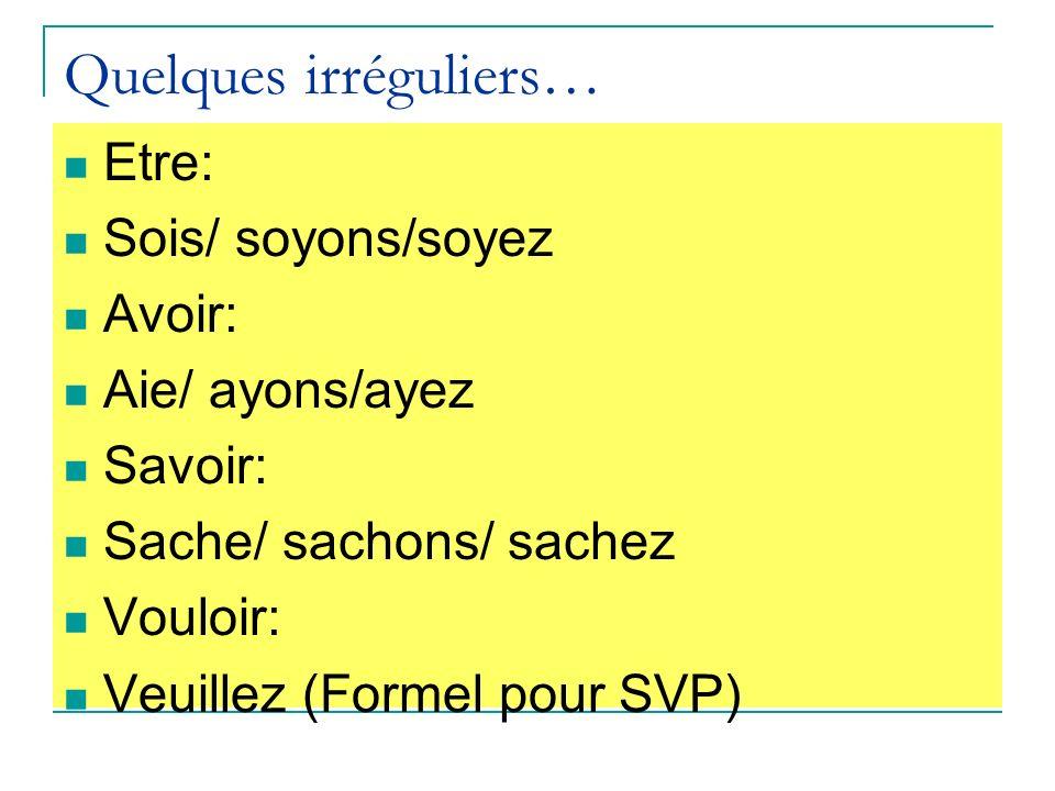 Quelques irréguliers… Etre: Sois/ soyons/soyez Avoir: Aie/ ayons/ayez Savoir: Sache/ sachons/ sachez Vouloir: Veuillez (Formel pour SVP)