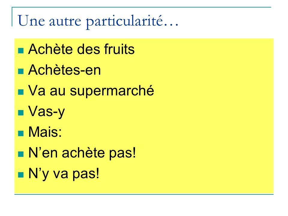 Une autre particularité… Achète des fruits Achètes-en Va au supermarché Vas-y Mais: Nen achète pas.