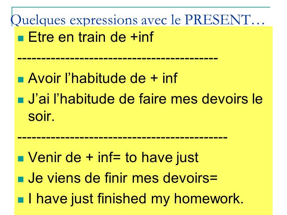 Quelques expressions avec le PRESENT… Etre en train de +inf ------------------------------------------ Avoir lhabitude de + inf Jai lhabitude de faire mes devoirs le soir.