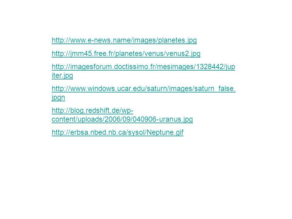 http://www.e-news.name/images/planetes.jpg http://jmm45.free.fr/planetes/venus/venus2.jpg http://imagesforum.doctissimo.fr/mesimages/1328442/jup iter.jpg http://www.windows.ucar.edu/saturn/images/saturn_false.