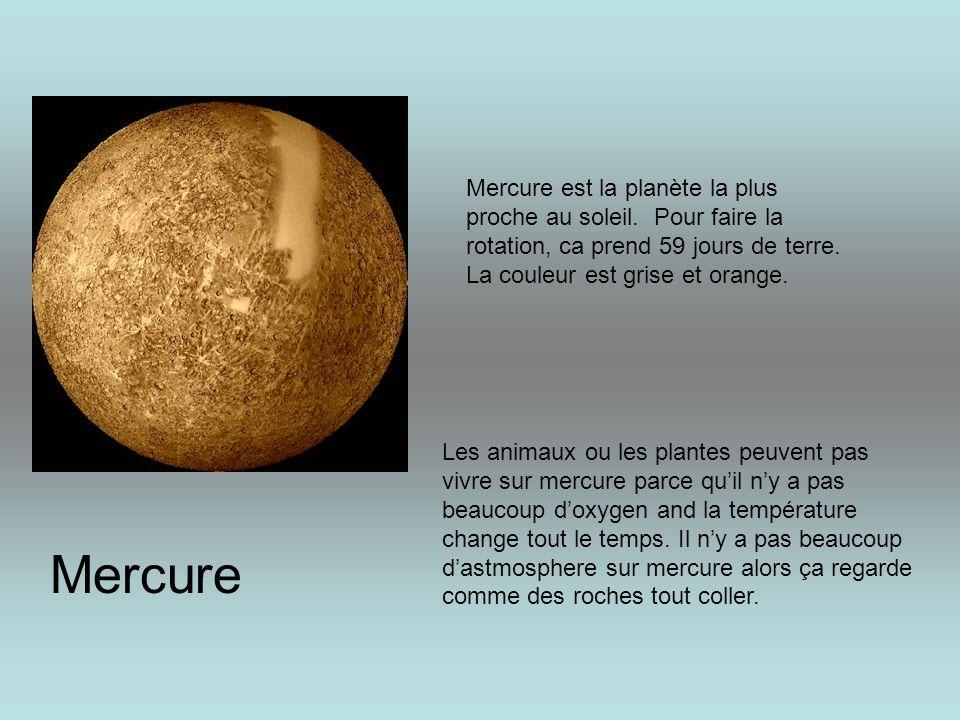 Mercure est la planète la plus proche au soleil. Pour faire la rotation, ca prend 59 jours de terre. La couleur est grise et orange. Les animaux ou le