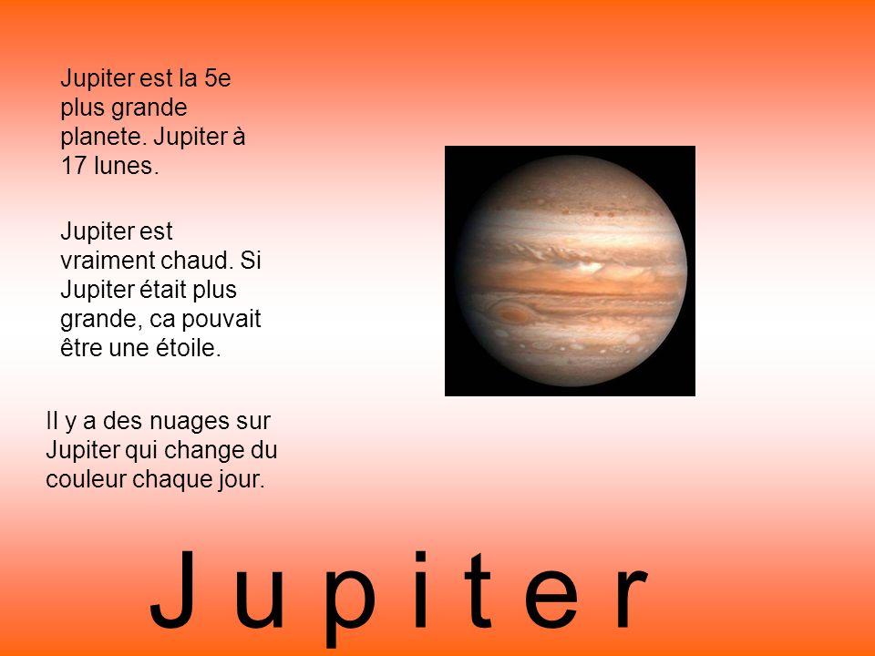 J u p i t e r Jupiter est la 5e plus grande planete. Jupiter à 17 lunes. Il y a des nuages sur Jupiter qui change du couleur chaque jour. Jupiter est