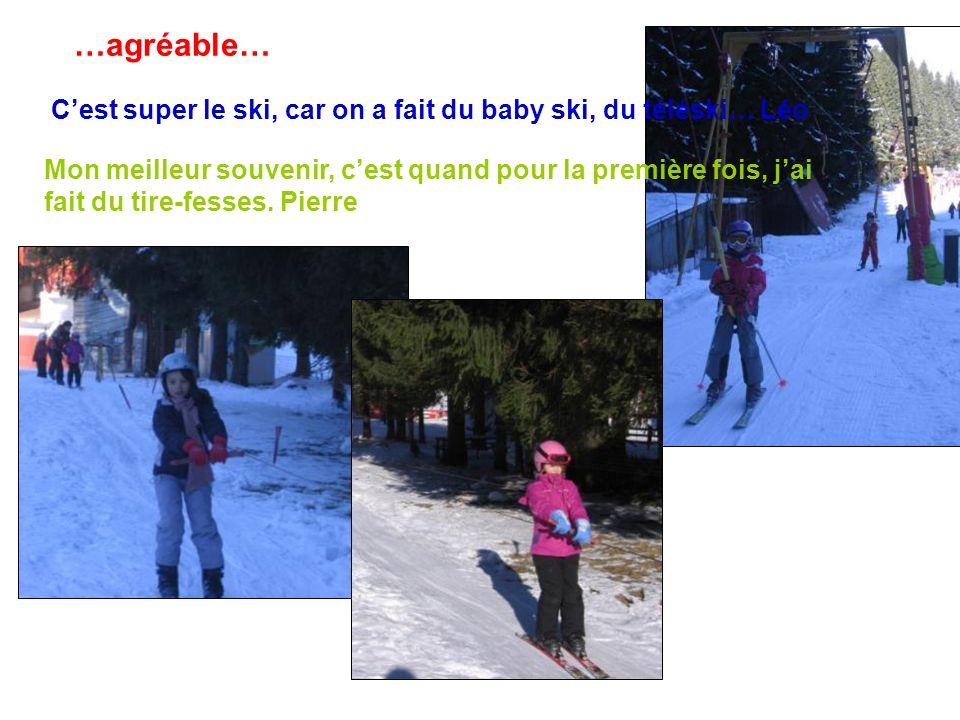 Cest super le ski, car on a fait du baby ski, du téléski… Léo …agréable… Mon meilleur souvenir, cest quand pour la première fois, jai fait du tire-fes