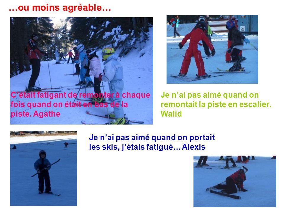 …ou moins agréable… Je nai pas aimé quand on portait les skis, jétais fatigué… Alexis Cétait fatigant de remonter à chaque fois quand on était en bas