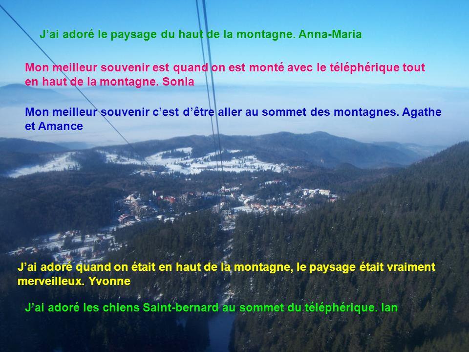 Jai adoré le paysage du haut de la montagne. Anna-Maria Mon meilleur souvenir est quand on est monté avec le téléphérique tout en haut de la montagne.